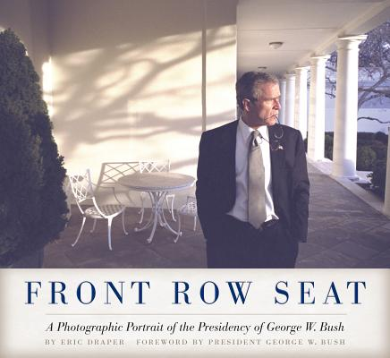 Front Row Seat: A Photographic Portrait of the Presidency of George W. Bush (Focus on American History Series), Eric Draper  (Author), George W. Bush (Foreword)