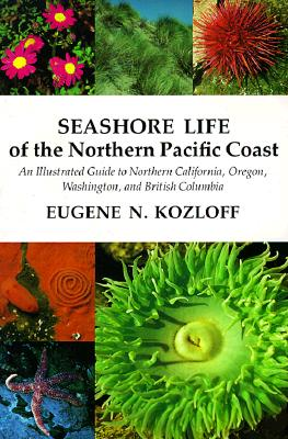 Seashore Life of the Northern Pacific Coast: An Illustrated Guide to Northern California, Oregon, Washington, and British Columbia, Kozloff, Eugene N.
