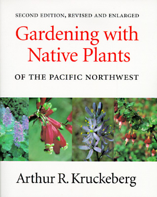 Gardening with Native Plants of the Pacific Northwest: Second Edition, Revised and Enlarged, Kruckeberg