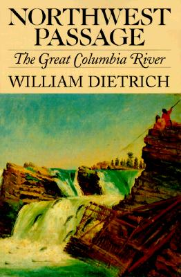 Northwest Passage: The Great Columbia River, Dietrich, William