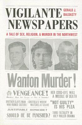 Vigilante Newspapers: A Tale of Sex, Religion, And Murder in the Northwest, Baldasty, Gerald J.