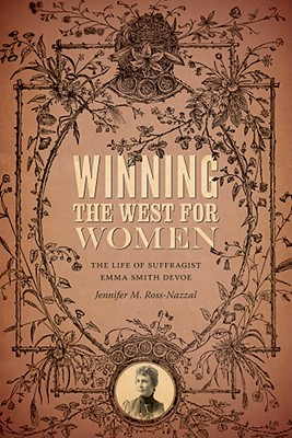Winning the West for Women: The Life of Suffragist Emma Smith DeVoe, Ross-Nazzal, Jennifer
