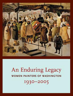 Image for An Enduring Legacy: Women Painters of Washington, 1930-2005