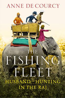 Image for The Fishing Fleet: Husband-Hunting in the Raj. Anne de Courcy