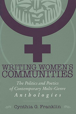Writing Women's Communities: The Politics and Poetics of Contemporary Multi-Genre Anthologies, Franklin, Cynthia G.