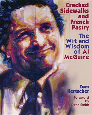 Cracked Sidewalks and French Pastry: The Wit and Wisdom of Al McGuire, Kertscher, Tom