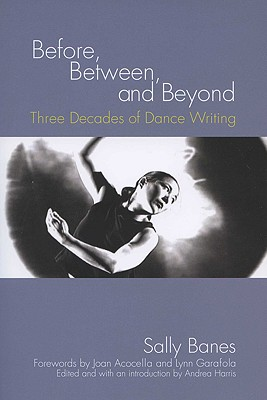 BEFORE, BETWEEN, AND BEYOND THREE DECADES OF DANCE WRITING, BANES, SALLY