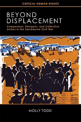 Beyond Displacement  Campesinos, Refugees, and Collective Action in the Salvadoran Civil War, Todd, Molly