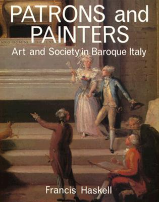PATRONS AND PAINTERS : A STUDY IN THE RELATIONS BETWEEN ITALIAN ART AND SOCIETY IN THE AGE OF THE BAROQUE / FRANCIS HASKELL.