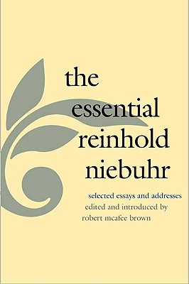 The Essential Reinhold Niebuhr: Selected Essays and Addresses, Niebuhr, Reinhold