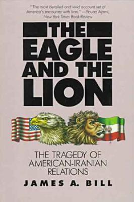 The Eagle and the Lion: The Tragedy of American-Iranian Relations, Bill, James A.