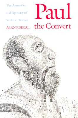 Paul the Convert: The Apostolate and Apostasy of Saul the Pharisee, Segal, Alan F.