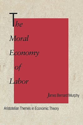 Image for The Moral Economy of Labor: Aristotelian Themes in Economic Theory