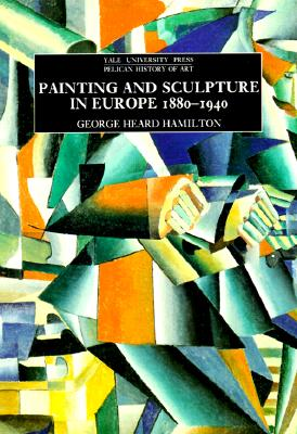 Painting and Sculpture in Europe, 1880-1940 : 6th Edition, Hamilton, George Heard