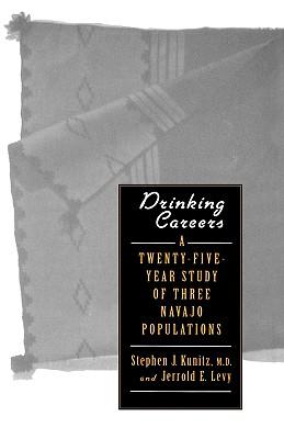 Drinking Careers: A Twenty-Five Year Study of Three Navajo Populations, Kunitz, Stephen J.; Levy, Professor Jerrold E.