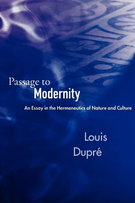 Passage to Modernity: An Essay in the Hermeneutics of Nature and Culture, LOUIS DUPRE