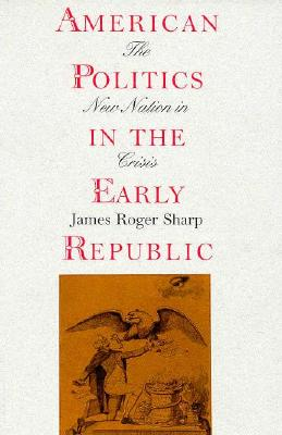 American Politics in the Early Republic: The New Nation in Crisis, Sharp, James Roger