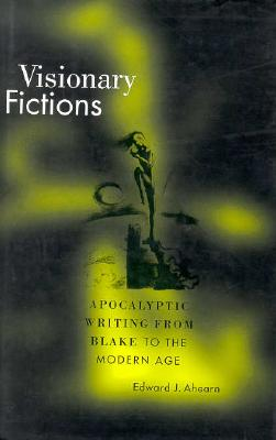 Visionary Fictions: Apocalyptic Writing from Blake to the Modern Age, Edward J. Ahearn