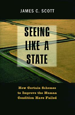 Seeing Like a State: How Certain Schemes to Improve the Human Condition Have Failed (The Institution for Social and Policy St), Professor James C. Scott