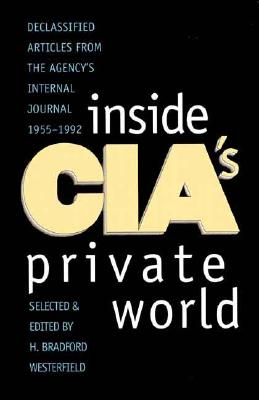 Inside CIA's Private World: Declassified Articles from the Agency's Internal Journal, 1955-1992, Westerfield, H. Bradford