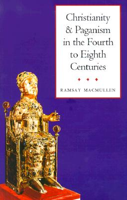 Christianity and Paganism in the Fourth to Eighth Centuries, RAMSAY MACMULLEN