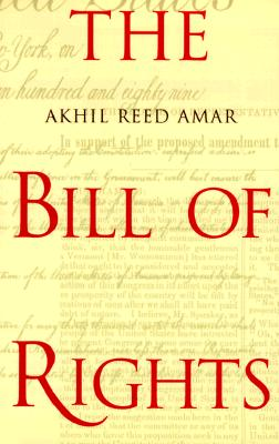 The Bill of Rights: Creation and Reconstruction, Amar, Professor Akhil Reed; Amar, Akhil Reed