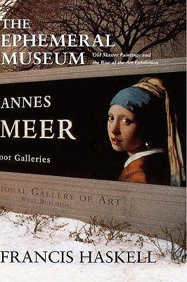 The Ephemeral Museum: Old Master Paintings and the Rise of the Art Exhibition, Haskell, Francis