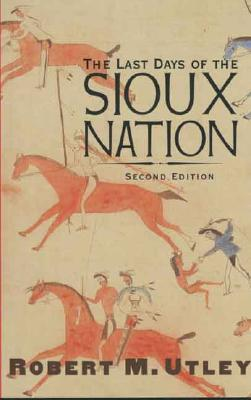 The Last Days of the Sioux Nation: Second Edition (The Lamar Series in Western History), Utley, Robert M.