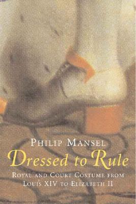Dressed to Rule: Royal and Court Costume from Louis XIV to Elizabeth II, Philip Mansel