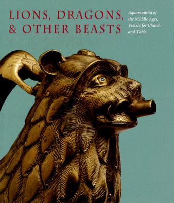 Image for Lions, Dragons, & other Beasts: Aquamanilia of the Middle Ages: Vessels for Church and Table (Bard Graduate Centre for Studies in the Decorative Arts, Design & Culture)