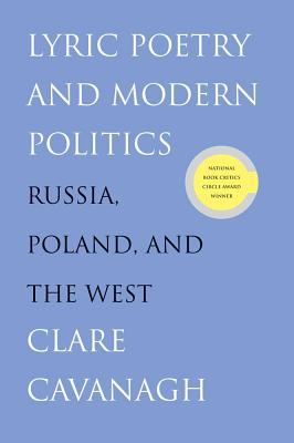 Lyric Poetry and Modern Politics: Russia, Poland, and the West, Cavanagh, Clare