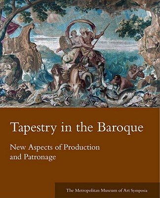 Image for Tapestry in the Baroque: New Aspects of Production and Patronage (Metropolitan Museum of Art Symposia)