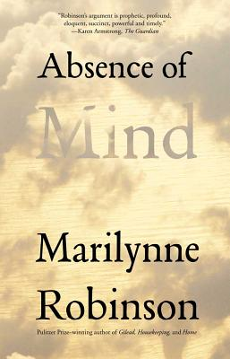 Absence of Mind: The Dispelling of Inwardness from the Modern Myth of the Self (The Terry Lectures Series), Marilynne Robinson