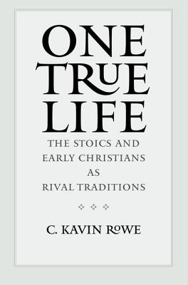 One True Life: The Stoics and Early Christians as Rival Traditions, Rowe, C. Kavin