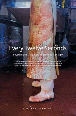 Every Twelve Seconds: Industrialized Slaughter and the Politics of Sight (Yale Agrarian Studies Series), Pachirat, Timothy
