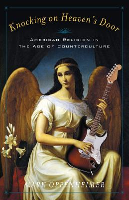Knocking on Heaven's Door: American Religion in the Age of Counterculture, Mark Oppenheimer