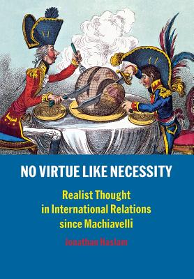 No Virtue Like Necessity: Realist Thought in International Relations Since Machiavelli, Haslam, Jonathan