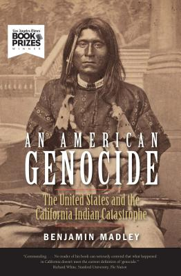 An American Genocide: The United States and the California Indian Catastrophe, 1846-1873 (The Lamar Series in Western History), Benjamin Madley