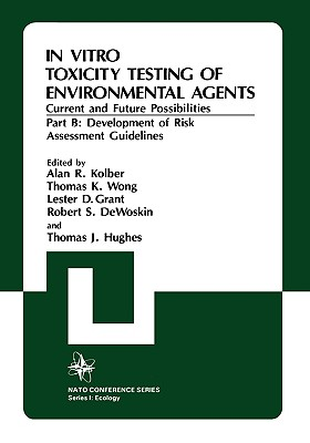 In Vitro Toxicity Testing Of Environmental Agents, Current and Future Possibilities, Part B: Development of Risk Assessment Guidelines (NATO Conference Series 1: Ecology, Vol. 5b), Alan R. Kolber; Thomas J. Hughes; North Atlantic Treaty Organization; Thomas K. Wong; Lester D. Grant