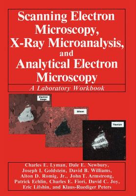 Scanning Electron Microscopy, X-Ray Microanalysis, and Analytical Electron Microscopy: A Laboratory Workbook, Lyman, Charles E.; Newbury, Dale E.; Goldstein, Joseph; Williams, David B.; Romig Jr., Alton D.; Armstrong, John; Echlin, Patrick; Fiori, Charles; Joy, David C.; Lifshin, Eric; Peters, Klaus-R�diger