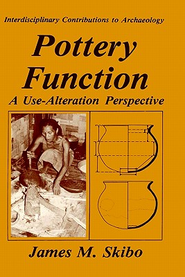 Pottery Function: A Use-Alteration Perspective (Interdisciplinary Contributions to Archaeology), Skibo, James M.
