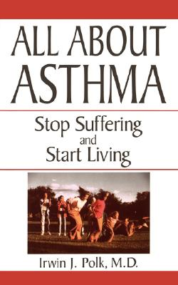 All About Asthma: Stop Suffering And Start Living, Polk, Irwin J.