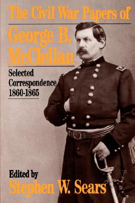 The Civil War Papers Of George B. Mcclellan: Selected Correspondence, 1860-1865 (Quality Paperbacks Series), Sears, Stephen W.