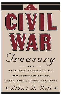 A Civil War Treasury: Being A Miscellany Of Arms And Artillery, Facts And Figures, Legends And Lore, Muses And Minstrels And Personalities And People, Nofi, Albert A.