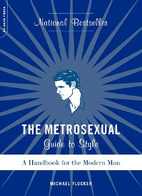 The Metrosexual Guide To Style: A Handbook For The Modern Man, Flocker, Michael