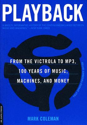Playback: From the Victrola to MP3, 100 Years of Music, Machines, and Money, Coleman, Mark