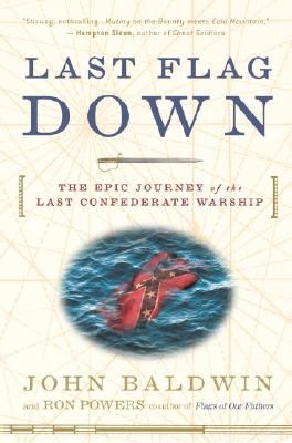 Last Flag Down: The Epic Journey of the Last Confederate Warship, Baldwin, John; Powers, Ron