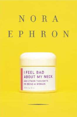I Feel Bad about My Neck : And Other Thoughts on Being a Woman, Ephron, Nora