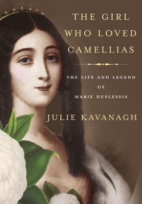 The Girl Who Loved Camellias: The Life and Legend of Marie Duplessis, Kavanagh, Julie