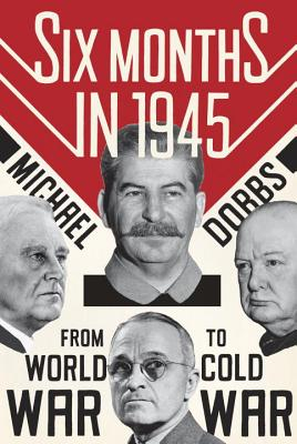 Six Months in 1945: FDR, Stalin, Churchill, and Truman--from World War to Cold War, Michael Dobbs